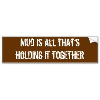 Mud is all thats holding it together bumper stickers