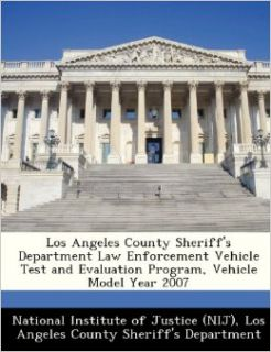 Los Angeles County Sheriff's Department Law Enforcement Vehicle Test and Evaluation Program, Vehicle Model Year 2007: National Institute of Justice (NIJ), Los Angeles County Sheriff's Department: 9781249611479: Books