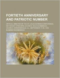 Fortieth anniversary and patriotic number; official minutes of the St. Louis German Conference, Methodist Episcopal church, held in Immanuel Church, Edwardsville, Ill., September 11 16, 1918: Eugene Weissenbach: 9781130948066: Books