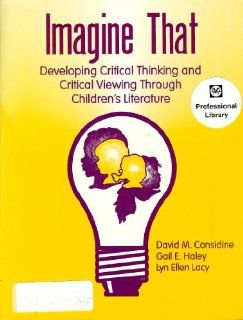 Imagine That: Developing Critical Thinking and Critical Viewing Through Children's Literature (9781563081453): David M. Considine, Gail E. Haley, Lyn Ellen Lacy: Books