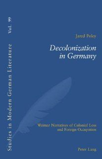Decolonization in Germany: Weimar Narratives of Colonial Loss and Foreign Occupation (Studies in Modern German Literature) (9783039113309): Jared Poley: Books