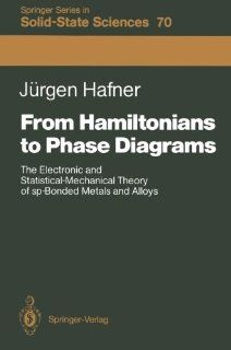 From Hamiltonians to Phase Diagrams: The Electronic and Statistical Mechanical Theory of sp Bonded Metals and Alloys (Springer Series in Solid State Sciences): J�rgen Hafner: 9783642830600: Books