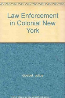 Law Enforcement in Colonial New York (Patterson Smith reprint series in criminology, law enforcement, and social problems, publication no. 122): Julius Goebel, T. Raymond Naughton: 9780875851228: Books