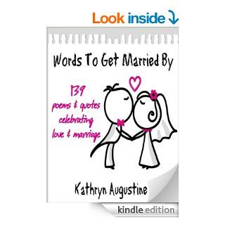 Words To Get Married By   139 Poems & Quotes Celebrating Love & Marriage eBook: Kathryn Augustine: Kindle Store