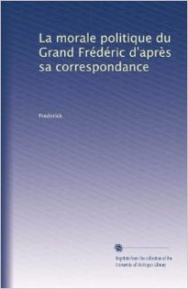 La morale politique du Grand Fr�d�ric d'apr�s sa correspondance (Volume 2) (French Edition): Frederick: Books