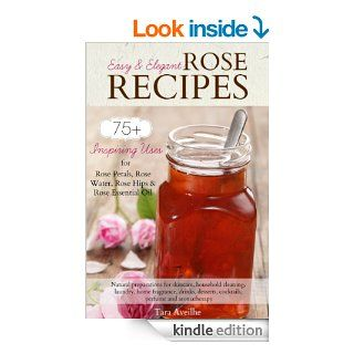 Easy & Elegant Rose Recipes: 75+ Inspiring Uses for Rose Petals, Rose Water, Rose Hips & Rose Essential Oil eBook: Tara Aveilhe: Kindle Store