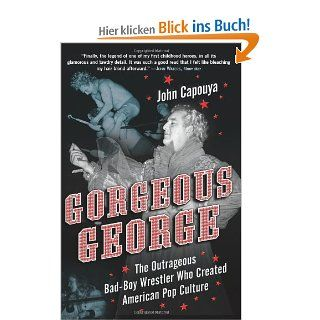 Gorgeous George: The Outrageous Bad Boy Wrestler Who Created American Pop Culture: The Gender bending Wrestler Who Created American Pop Culture: John Capouya: Englische Bücher