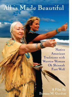 All Is Made Beautiful: Native American Traditions With Warrior Woman Oh Shinnah Fast Wolf: All Is Made Beautiful: Native American Traditions, Bettina M. Gordon: Movies & TV
