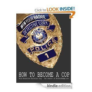 How to Become a Cop; Win Your Badge with Detective Christian Cory eBook: Detective Christian Cory: Kindle Store