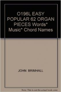 O196L EASY POPULAR 62 ORGAN PIECES Words* Music* Chord Names: JOHN BRIMHALL: Books