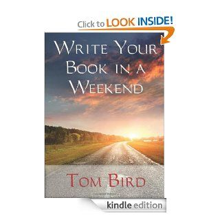 You CanWrite Your Book In A Weekend: secrets behind this proven, life changing, truly unique, inside out approach eBook: Tom Bird: Kindle Store