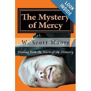 The Mystery of Mercy: Healing from the Hurts of the Ministry (Volume 1): W. Scott Moore: 9780615644493: Books
