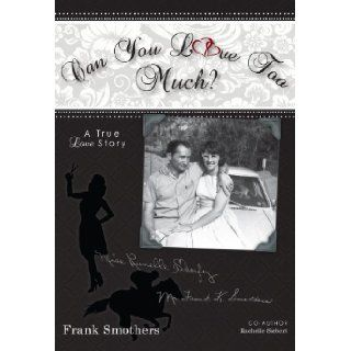 Can You Love Too Much? A Unique, True Love Story That Spans 46 Years and Beyond the Grave Frank K., Jr, . Smothers, Rachelle I. Siebert 9781937008222 Books