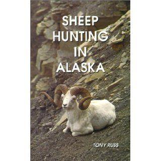 Sheep Hunting in Alaska: The Dall Sheep Hunters Guide: Tony Russ: 9780963986900: Books
